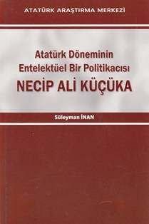 Atatürk Döneminin Entelektüel Bir Politikacısı NECİP ALİ KÜÇÜKA, 2013