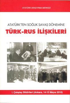 Atatürk'ten Soğuk Savaş Dönemine Türk-Rus İlişkileri (I. Çalıştay Bildirileri Ankara, 14-15 Mayıs 2010), 2011