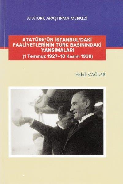 Atatürk'ün İstanbul'daki Faaliyetlerinin Türk Basınındaki Yansımaları (1 Temmuz 1927-10 Kasım 1938), 2017