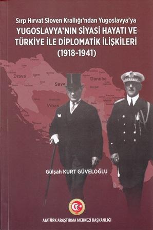 SIRP HIRVAT SLOVEN KRALLIĞI'NDAN  YUGOSLAVYA'YA YUGOSLAVYA'NIN SİYASİ HAYATI VE TÜRKİYE İLE DİPLOMATİK İLİŞKİLERİ (1918-1941), 2019