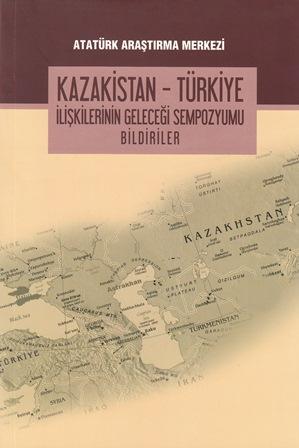 Kazakistan-Türkiye İlişkilerinin Geleceği Sempozyumu Bildirileri, 2015